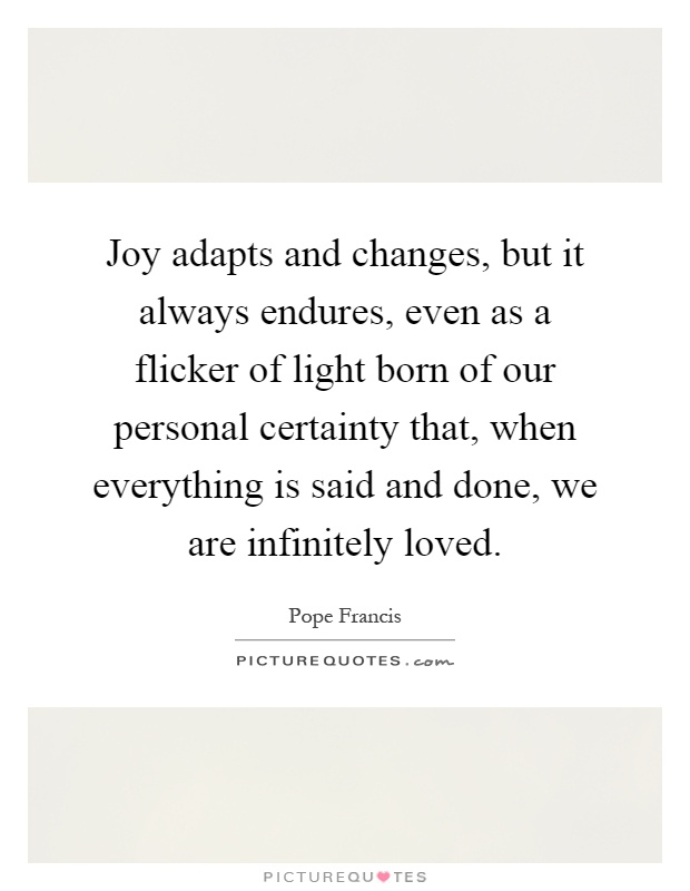 Joy adapts and changes, but it always endures, even as a flicker of light born of our personal certainty that, when everything is said and done, we are infinitely loved Picture Quote #1