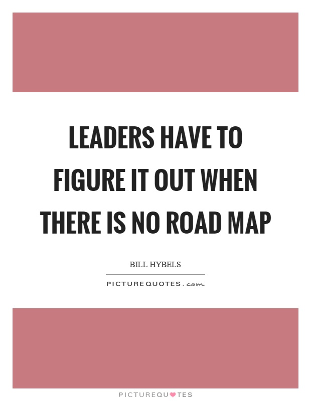 Leaders have to figure it out when there is no road map Picture Quote #1