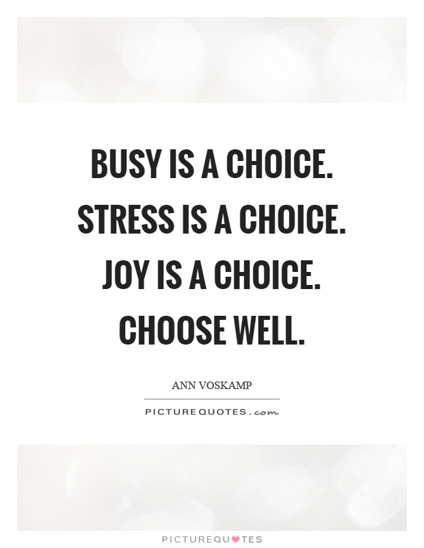 Busy is a choice. Stress is a choice. Joy is a choice. Choose well Picture Quote #1