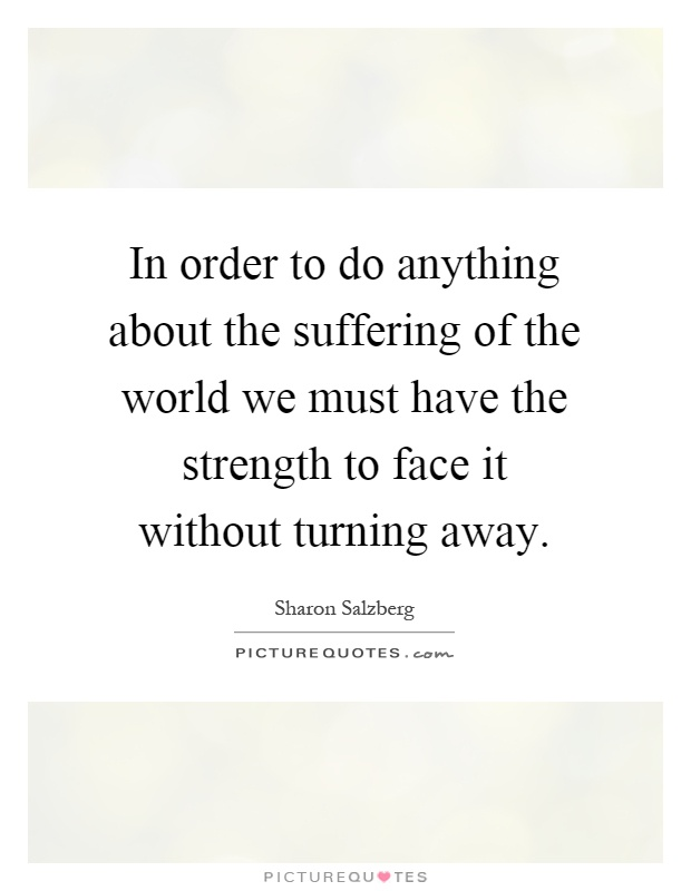 In order to do anything about the suffering of the world we must have the strength to face it without turning away Picture Quote #1