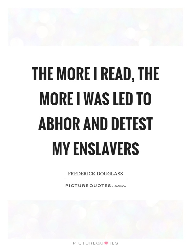 The more I read, the more I was led to abhor and detest my enslavers Picture Quote #1
