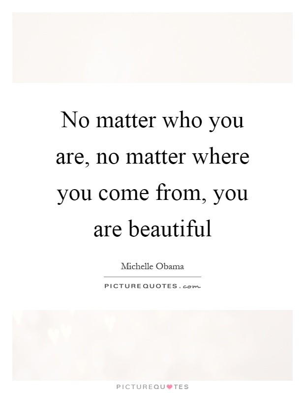 No matter who you are, no matter where you come from, you are beautiful Picture Quote #1