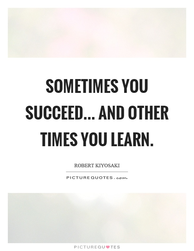 Sometimes you succeed... and other times you learn Picture Quote #1