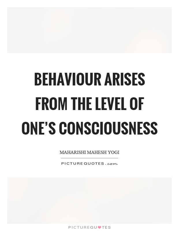 Behaviour arises from the level of one's consciousness Picture Quote #1