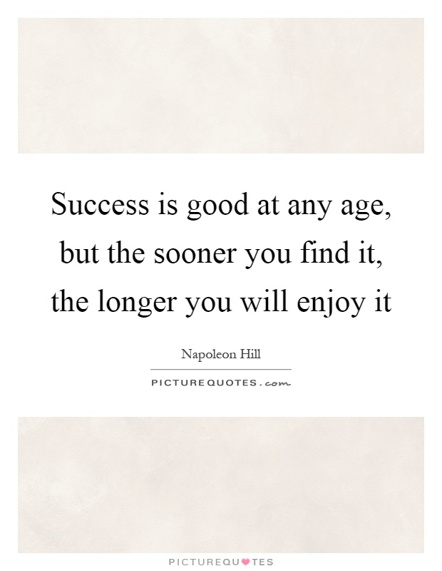 Success is good at any age, but the sooner you find it, the longer you will enjoy it Picture Quote #1