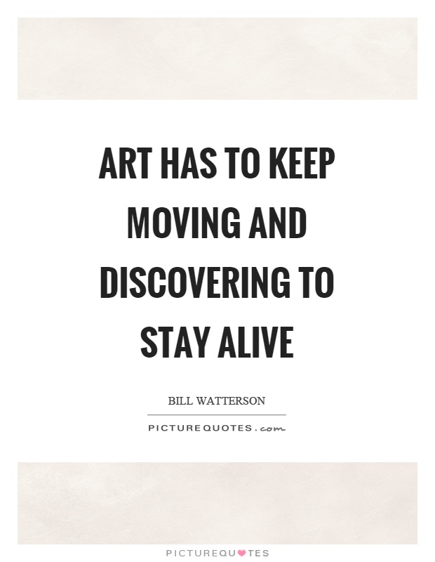 Art has to keep moving and discovering to stay alive Picture Quote #1