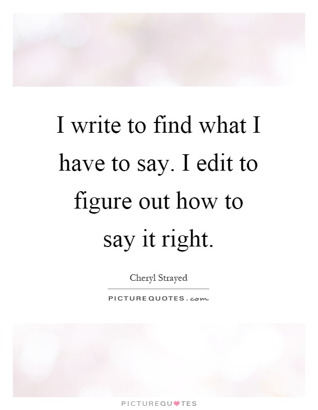 I write to find what I have to say. I edit to figure out how to say it right Picture Quote #1