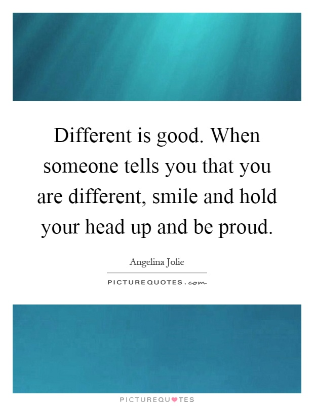 Different is good. When someone tells you that you are different, smile and hold your head up and be proud Picture Quote #1
