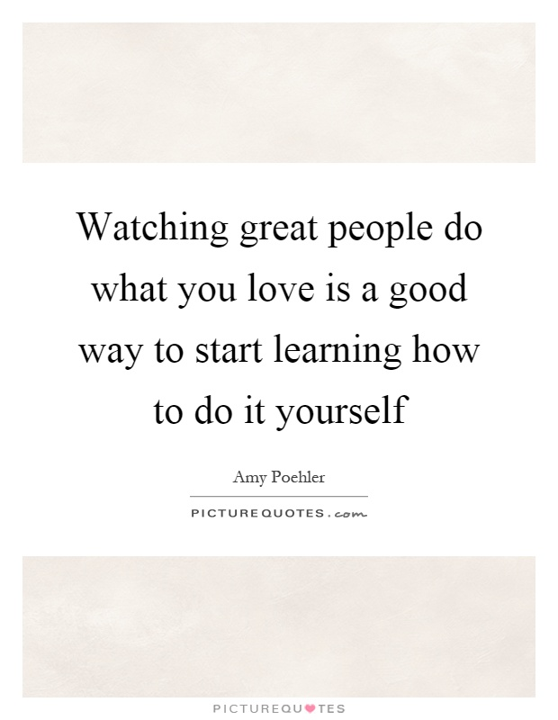 Watching great people do what you love is a good way to start learning how to do it yourself Picture Quote #1