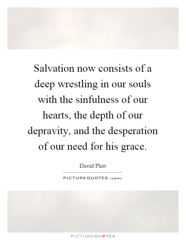 Salvation now consists of a deep wrestling in our souls with the sinfulness of our hearts, the depth of our depravity, and the desperation of our need for his grace Picture Quote #1