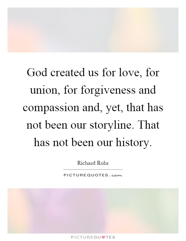 God created us for love, for union, for forgiveness and compassion and, yet, that has not been our storyline. That has not been our history Picture Quote #1