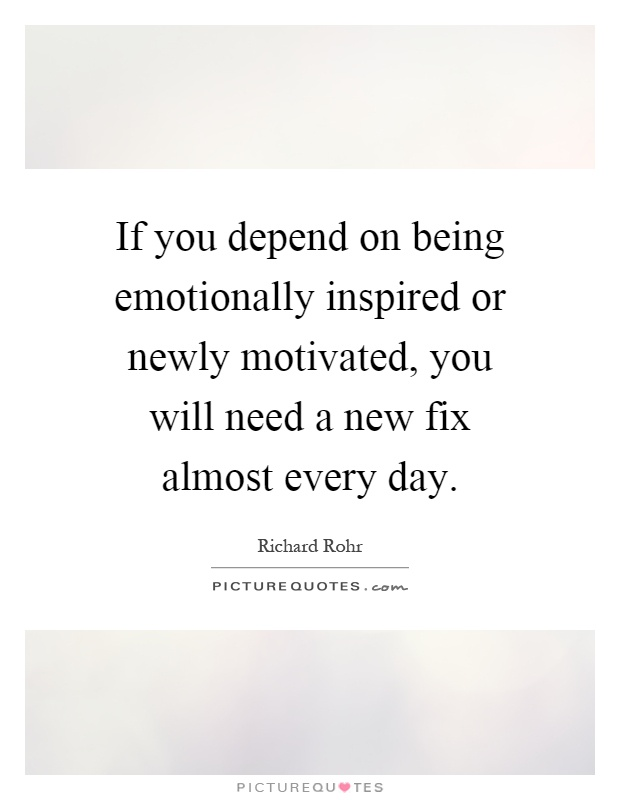 If you depend on being emotionally inspired or newly motivated, you will need a new fix almost every day Picture Quote #1