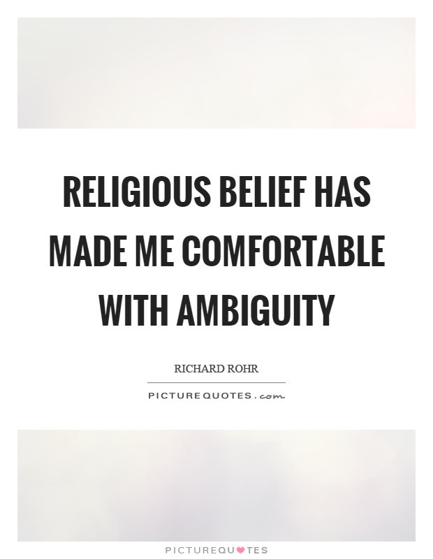 Religious belief has made me comfortable with ambiguity Picture Quote #1