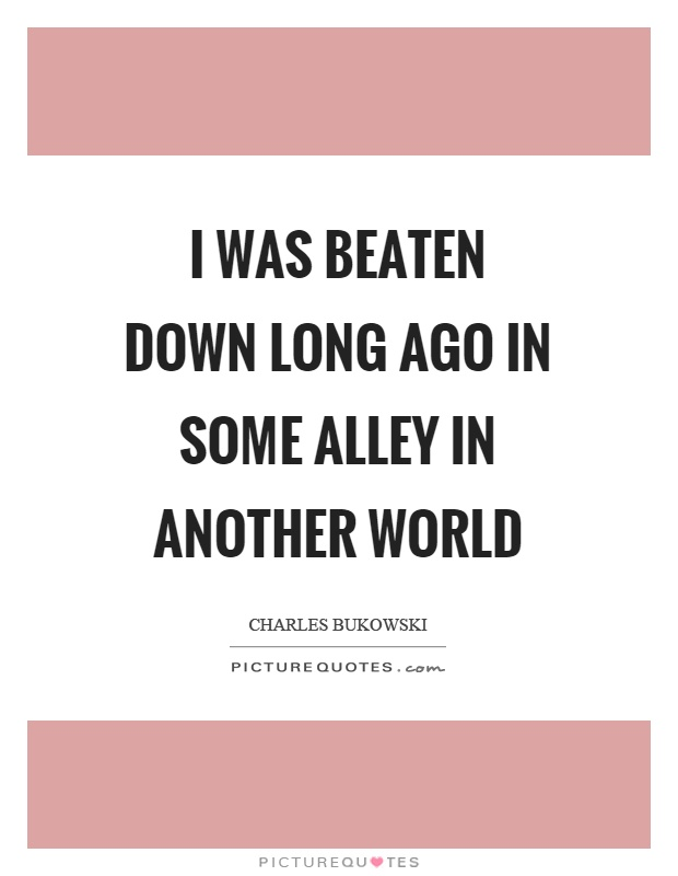 I was beaten down long ago in some alley in another world Picture Quote #1