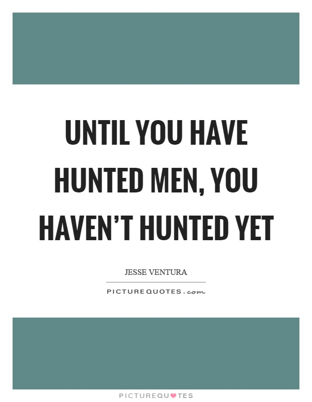 Until you have hunted men, you haven't hunted yet Picture Quote #1