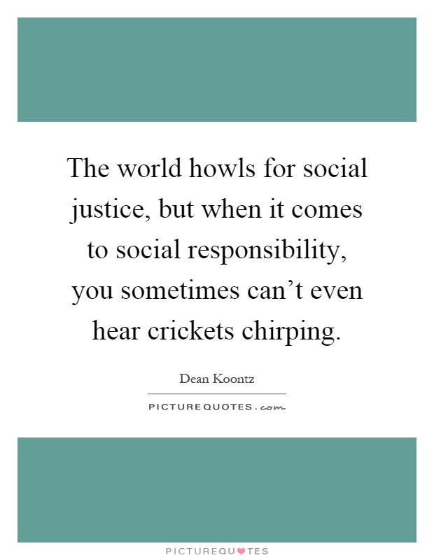 The world howls for social justice, but when it comes to social responsibility, you sometimes can't even hear crickets chirping Picture Quote #1