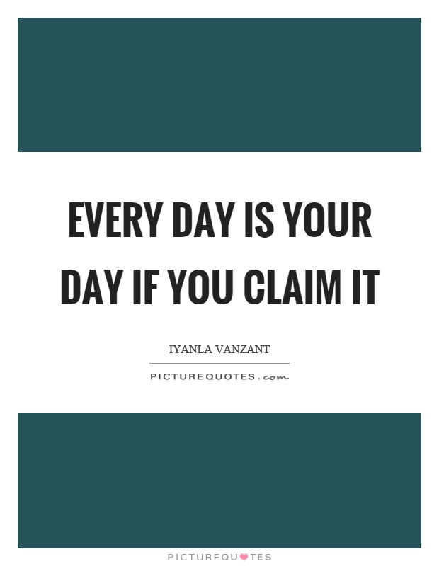 Every day is your day if you claim it Picture Quote #1