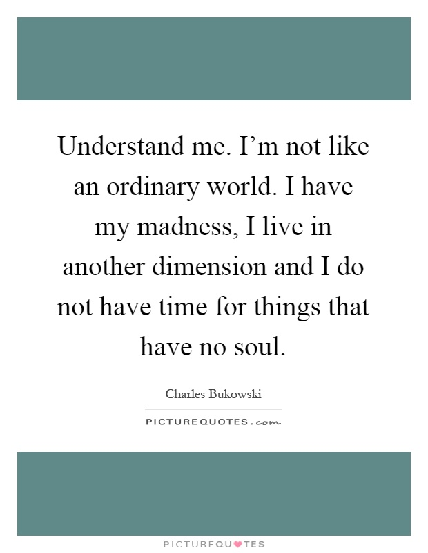 Understand me. I'm not like an ordinary world. I have my madness, I live in another dimension and I do not have time for things that have no soul Picture Quote #1