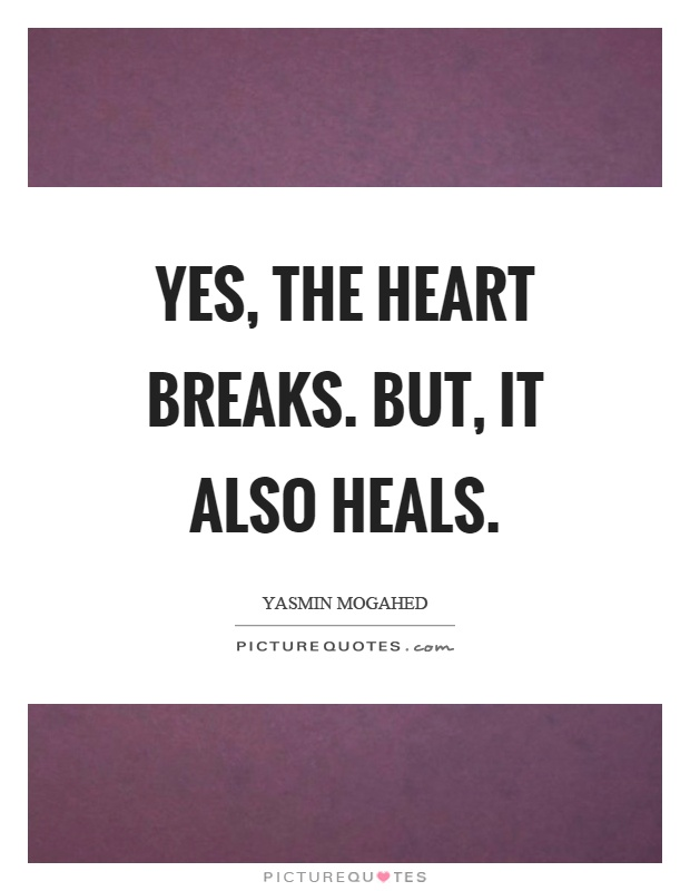 Yes, the heart breaks. But, it also heals Picture Quote #1
