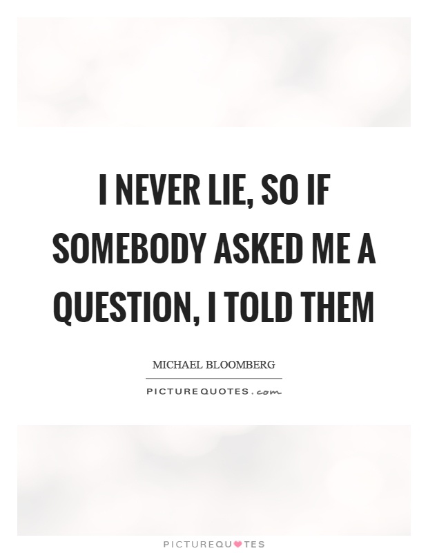 I never lie, so if somebody asked me a question, I told them Picture Quote #1
