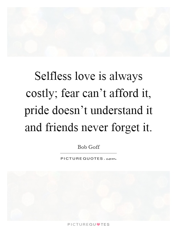 Bon Selfless Love Is Always Costly; Fear Canu0027t Afford It, Pride Doesnu0027t  Understand It And Friends Never Forget It