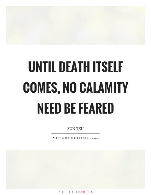 Until death itself comes, no calamity need be feared Picture Quote #1