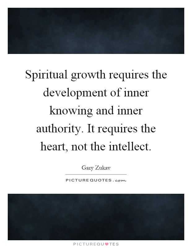 Spiritual growth requires the development of inner knowing and inner authority. It requires the heart, not the intellect Picture Quote #1