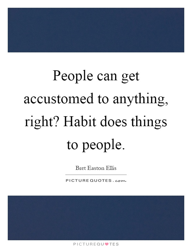 People can get accustomed to anything, right? Habit does things to people Picture Quote #1