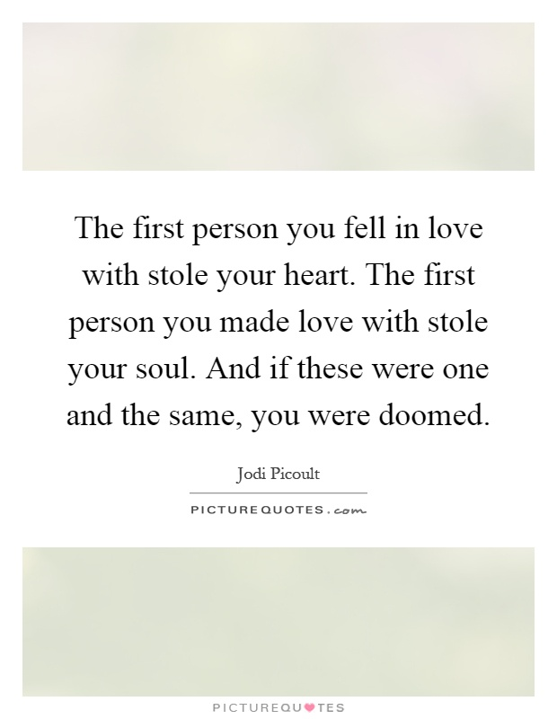 The first person you fell in love with stole your heart. The first person you made love with stole your soul. And if these were one and the same, you were doomed Picture Quote #1