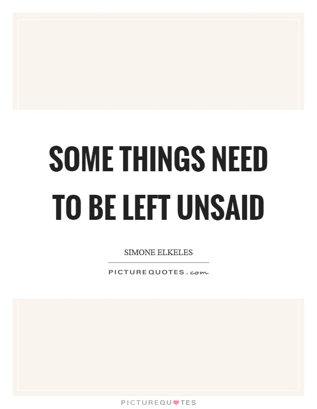 Some things need to be left unsaid Picture Quote #1