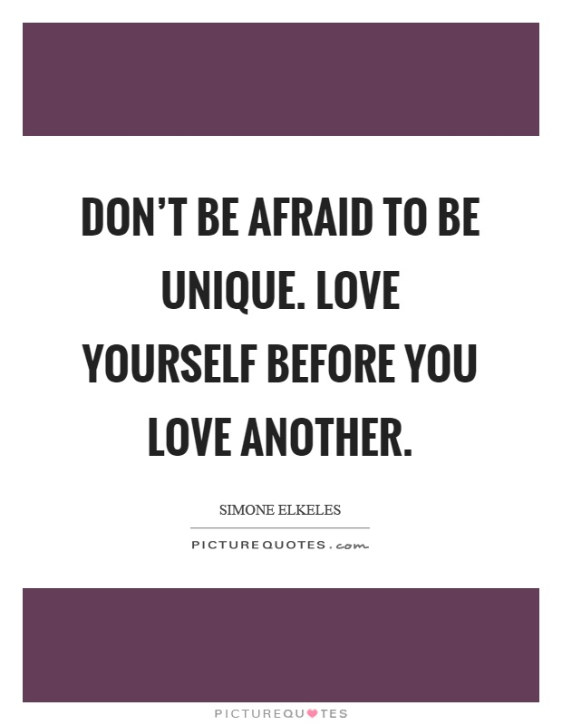 Don't be afraid to be unique. Love yourself before you love another Picture Quote #1