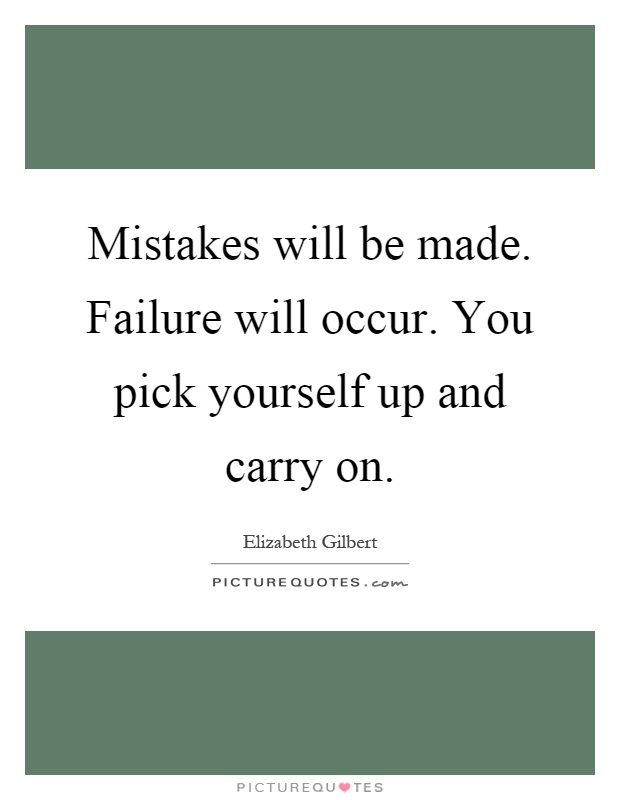 Mistakes will be made. Failure will occur. You pick yourself up and carry on Picture Quote #1