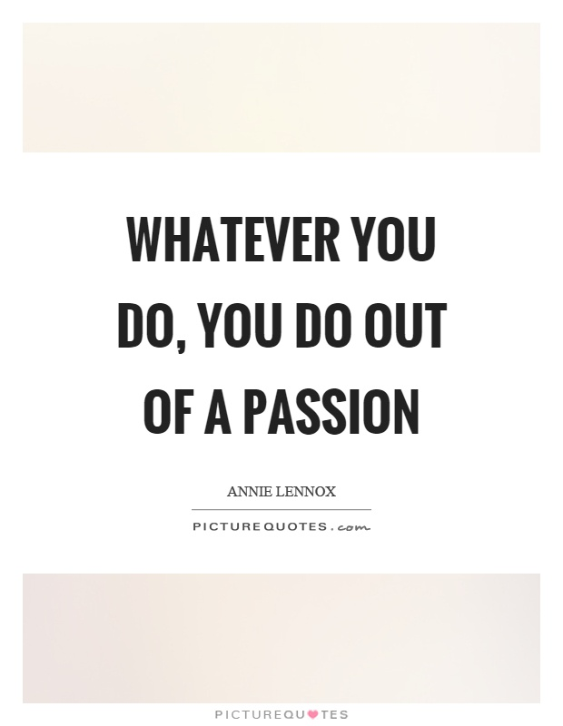 Whatever you do, you do out of a passion Picture Quote #1