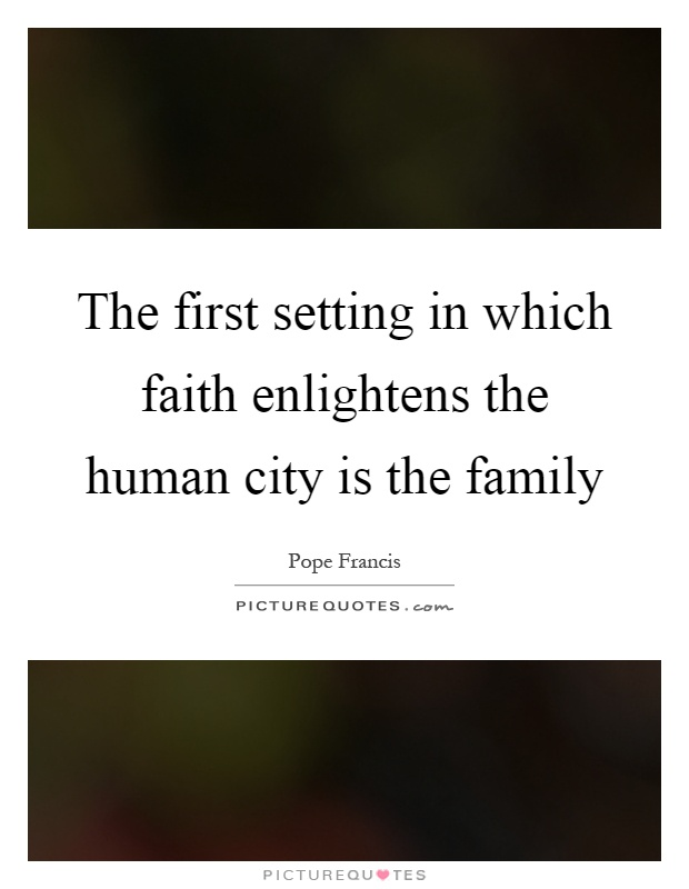 The first setting in which faith enlightens the human city is the family Picture Quote #1