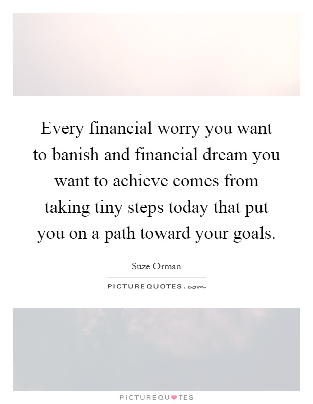 Every financial worry you want to banish and financial dream you want to achieve comes from taking tiny steps today that put you on a path toward your goals Picture Quote #1
