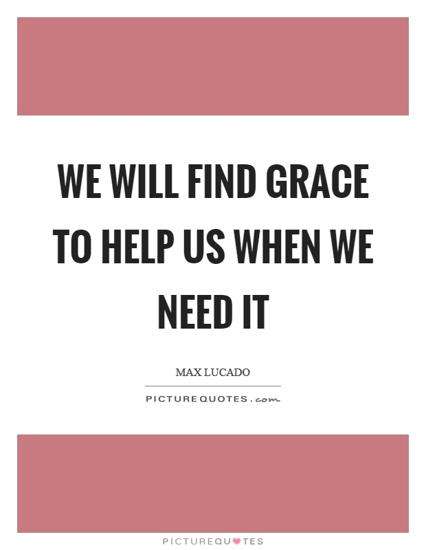 We will find grace to help us when we need it Picture Quote #1