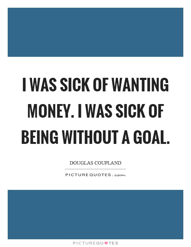 I was sick of wanting money. I was sick of being without a goal Picture Quote #1