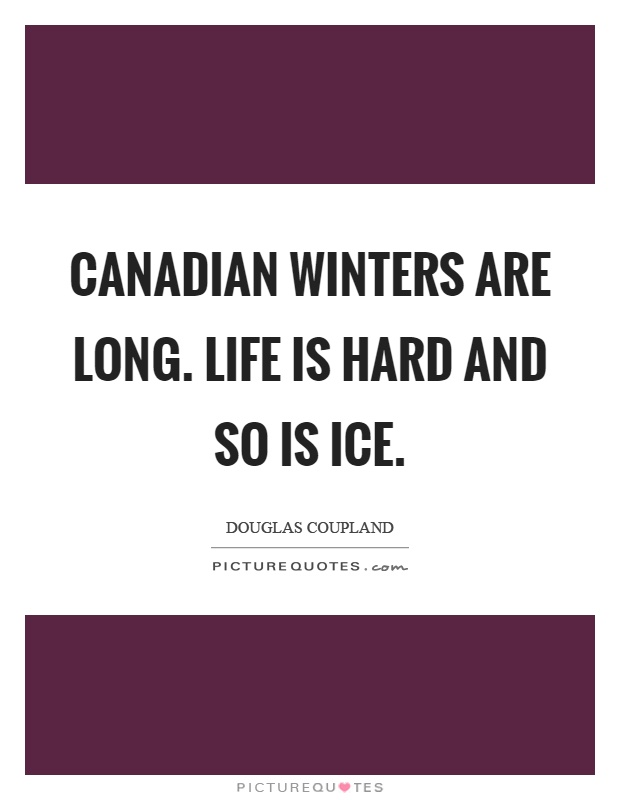 Canadian winters are long. Life is hard and so is ice Picture Quote #1