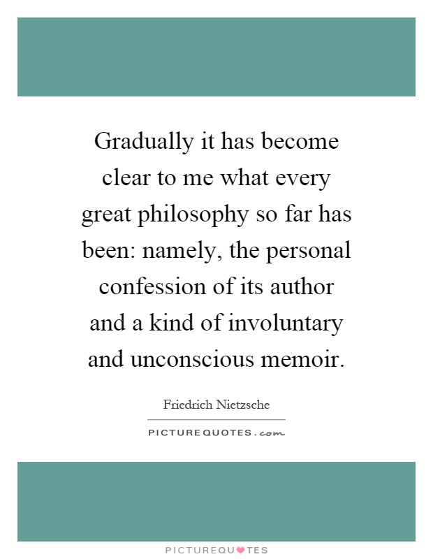 Gradually it has become clear to me what every great philosophy so far has been: namely, the personal confession of its author and a kind of involuntary and unconscious memoir Picture Quote #1
