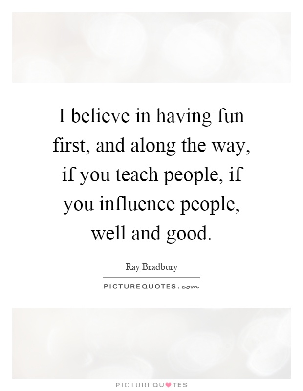 I believe in having fun first, and along the way, if you teach people, if you influence people, well and good Picture Quote #1
