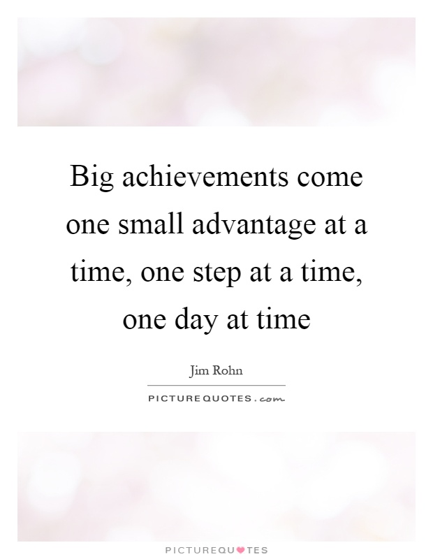 Big achievements come one small advantage at a time, one step at a time, one day at time Picture Quote #1