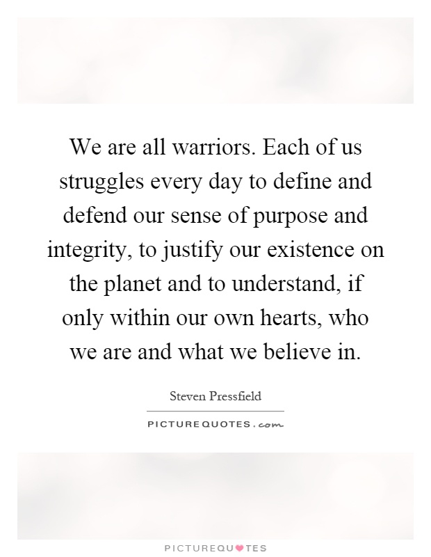 We are all warriors. Each of us struggles every day to define and defend our sense of purpose and integrity, to justify our existence on the planet and to understand, if only within our own hearts, who we are and what we believe in Picture Quote #1