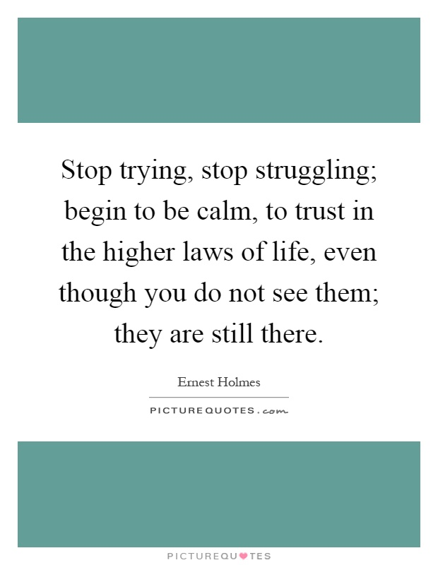 Stop trying, stop struggling; begin to be calm, to trust in the higher laws of life, even though you do not see them; they are still there Picture Quote #1