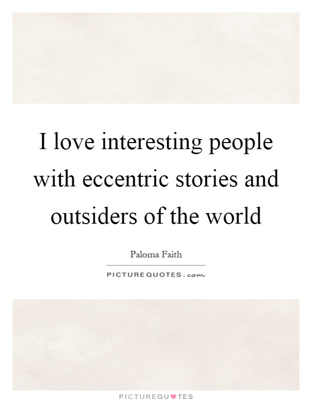 I love interesting people with eccentric stories and outsiders of the world Picture Quote #1