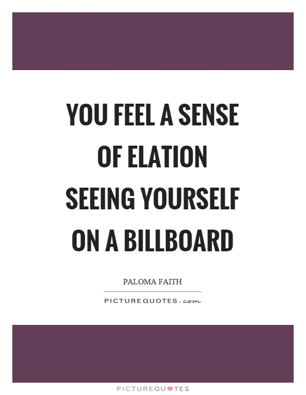 You feel a sense of elation seeing yourself on a billboard Picture Quote #1