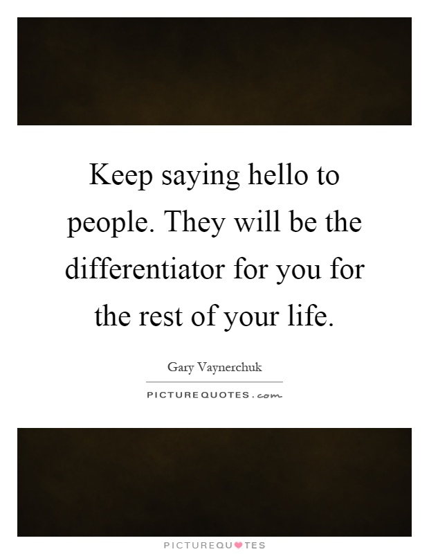 Keep saying hello to people. They will be the differentiator for you for the rest of your life Picture Quote #1