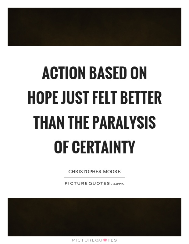Action based on hope just felt better than the paralysis of certainty Picture Quote #1