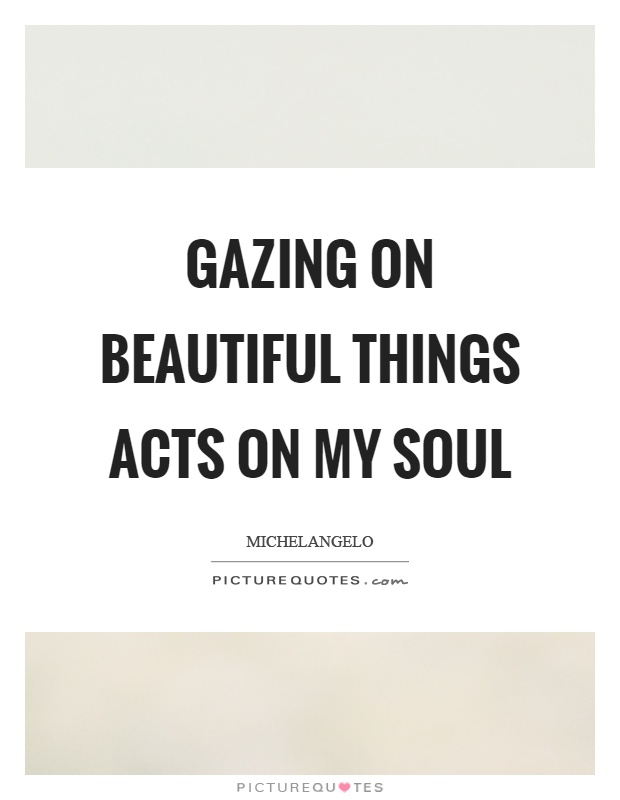 Gazing on beautiful things acts on my soul Picture Quote #1