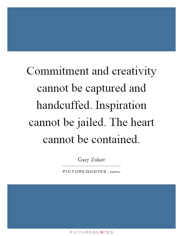 Commitment and creativity cannot be captured and handcuffed. Inspiration cannot be jailed. The heart cannot be contained Picture Quote #1