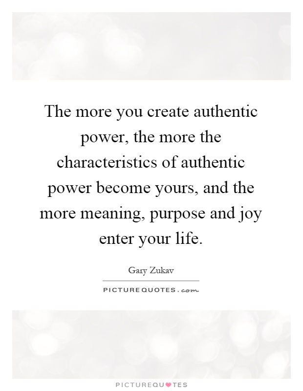 The more you create authentic power, the more the characteristics of authentic power become yours, and the more meaning, purpose and joy enter your life Picture Quote #1